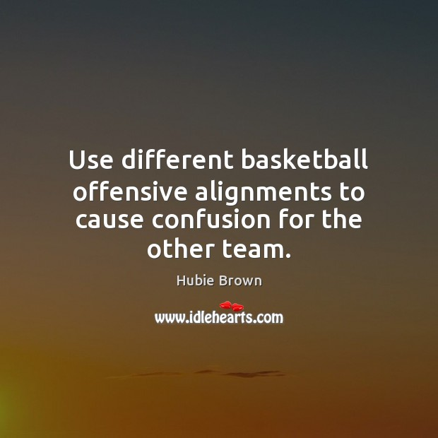 Use different basketball offensive alignments to cause confusion for the other team. Offensive Quotes Image
