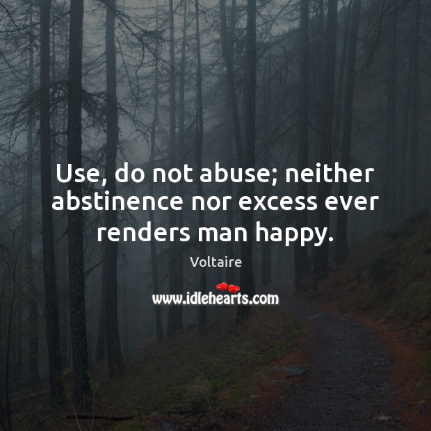 Image, Use, do not abuse; neither abstinence nor excess ever renders man happy.
