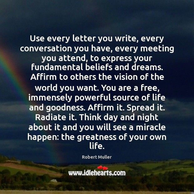 Use every letter you write, every conversation you have, every meeting you Robert Muller Picture Quote