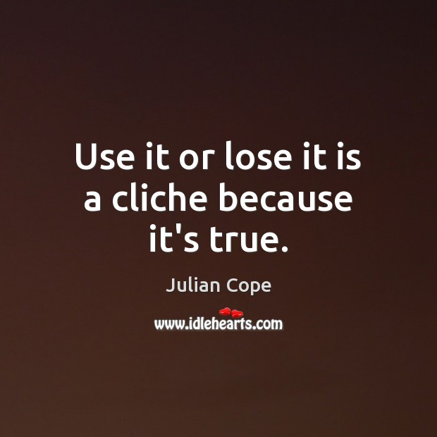 Use it or lose it is a cliche because it's true. Image