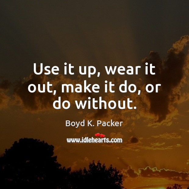 Use it up, wear it out, make it do, or do without. Boyd K. Packer Picture Quote