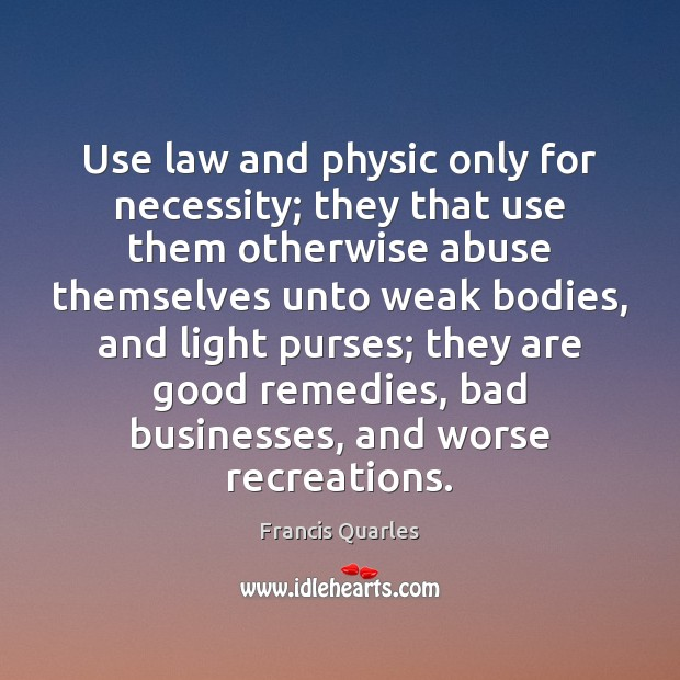 Use law and physic only for necessity; they that use them otherwise Francis Quarles Picture Quote