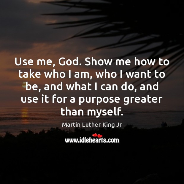 Use me, God. Show me how to take who I am, who Martin Luther King Jr Picture Quote