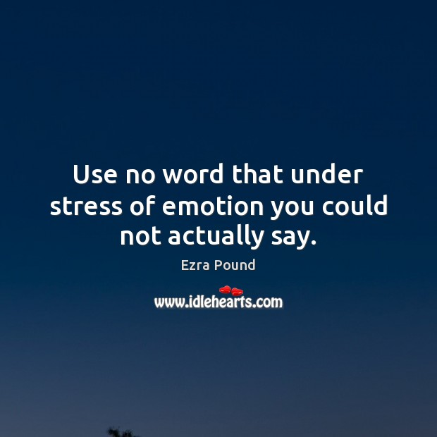 Use no word that under stress of emotion you could not actually say. Ezra Pound Picture Quote