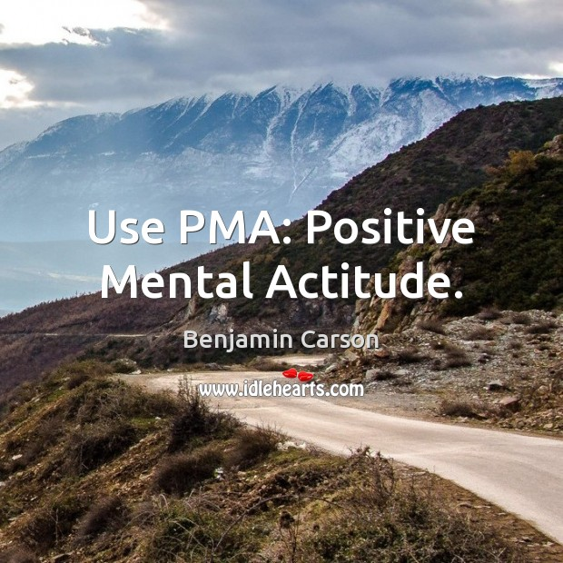 Use PMA: Positive Mental Actitude. Image