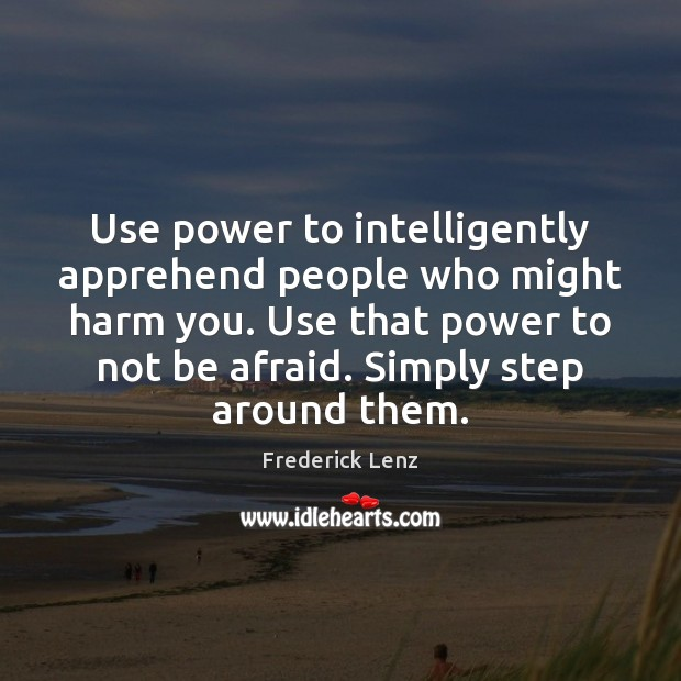 Use power to intelligently apprehend people who might harm you. Use that Image