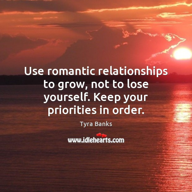 Use romantic relationships to grow, not to lose yourself. Keep your priorities in order. Image