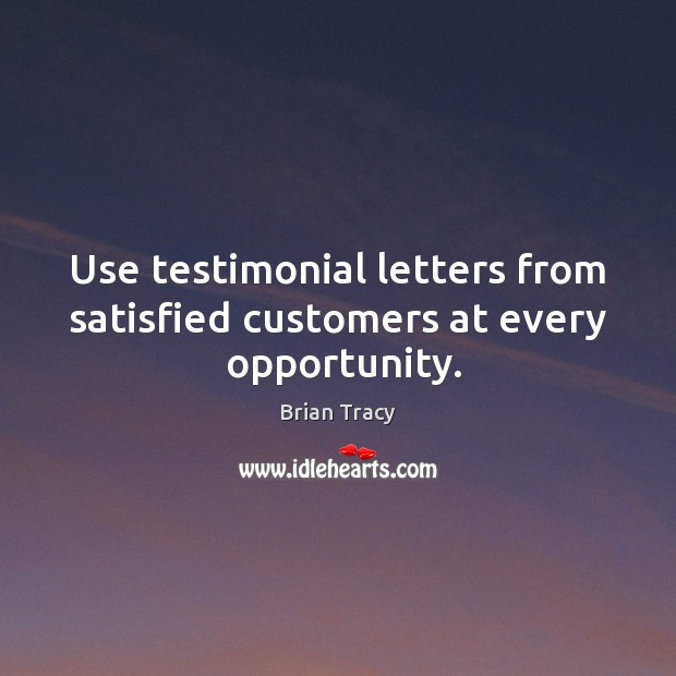 Use testimonial letters from satisfied customers at every  opportunity. Brian Tracy Picture Quote