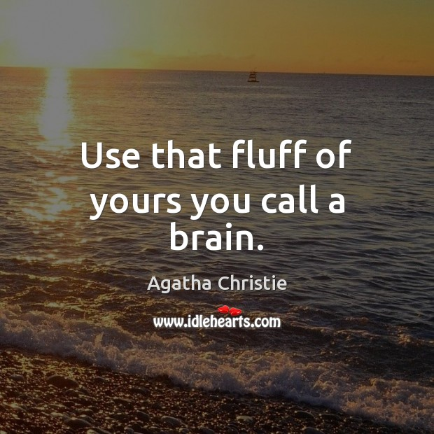 Use that fluff of yours you call a brain. Agatha Christie Picture Quote