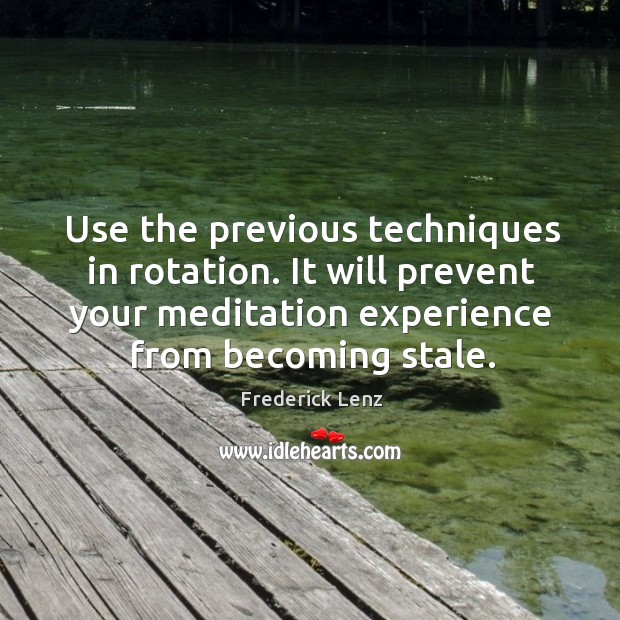 Use the previous techniques in rotation. It will prevent your meditation experience Image