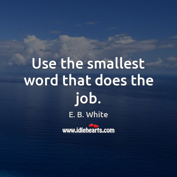 Use the smallest word that does the job. E. B. White Picture Quote