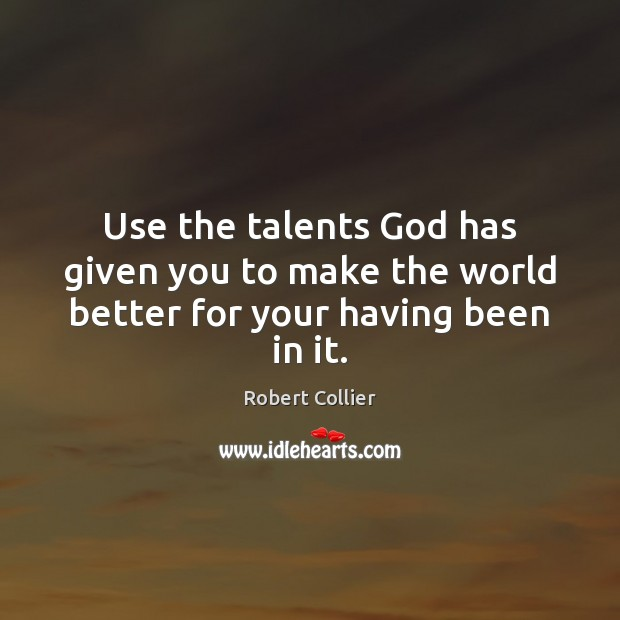 Use the talents God has given you to make the world better for your having been in it. Robert Collier Picture Quote