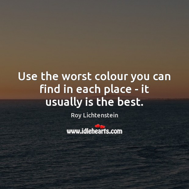 Use the worst colour you can find in each place – it usually is the best. Roy Lichtenstein Picture Quote
