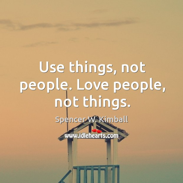 Image, Use things, not people. Love people, not things.