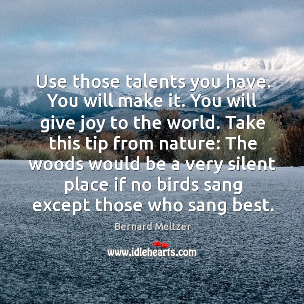 Bernard Meltzer Picture Quote image saying: Use those talents you have. You will make it. You will give joy to the world.