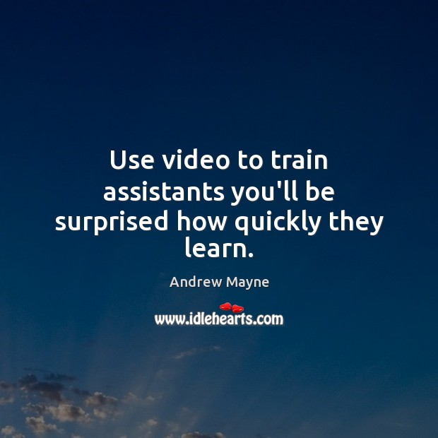 Use video to train assistants you'll be surprised how quickly they learn. Image