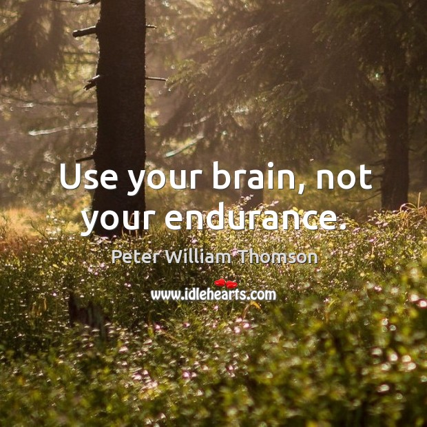 Use your brain, not your endurance. Image