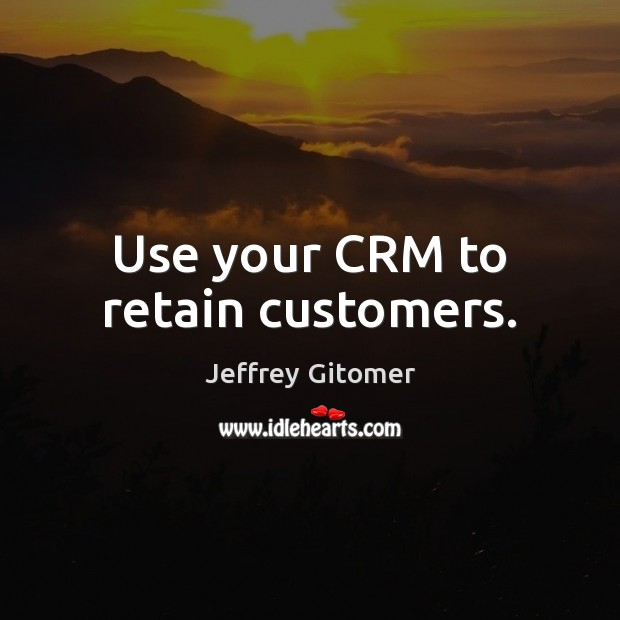 Use your CRM to retain customers. Jeffrey Gitomer Picture Quote