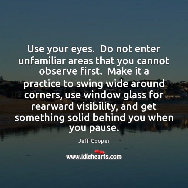 Use your eyes.  Do not enter unfamiliar areas that you cannot observe Jeff Cooper Picture Quote