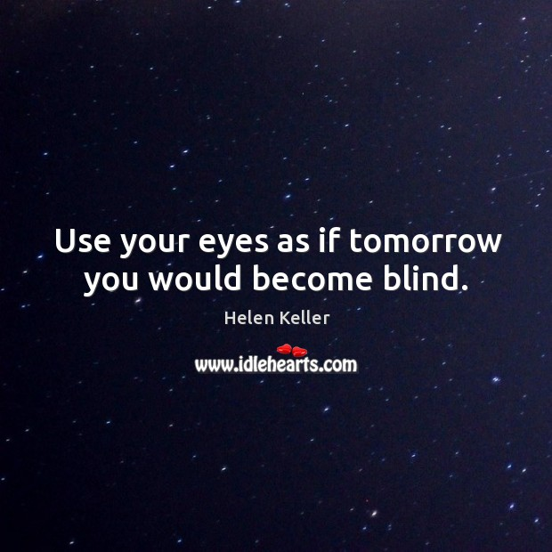 Image, Use your eyes as if tomorrow you would become blind.
