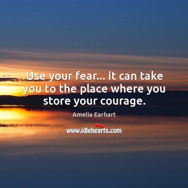 Use your fear… it can take you to the place where you store your courage. Image