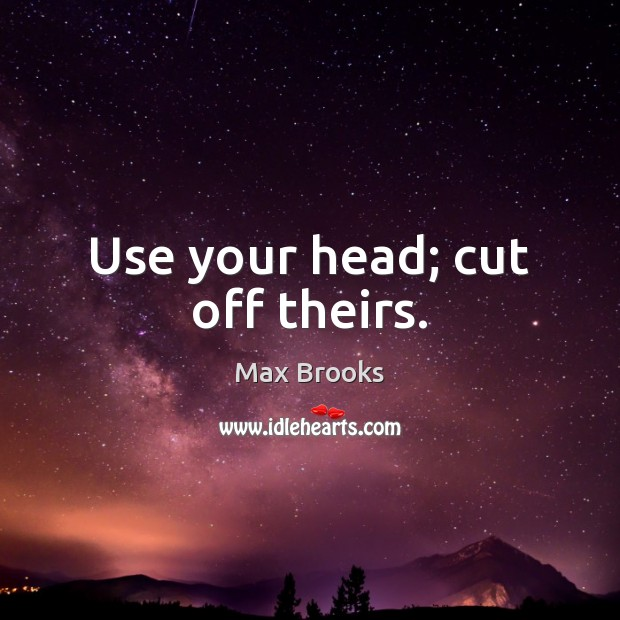Use your head; cut off theirs. Image