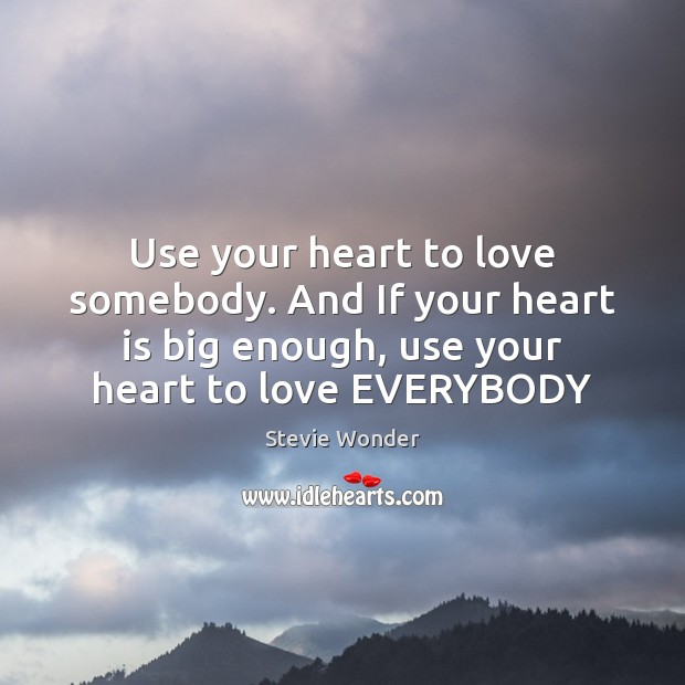 Image, Use your heart to love somebody. And If your heart is big