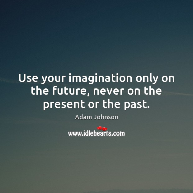 Image, Use your imagination only on the future, never on the present or the past.