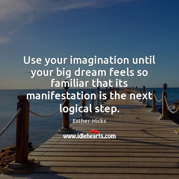 Image, Use your imagination until your big dream feels so familiar that its