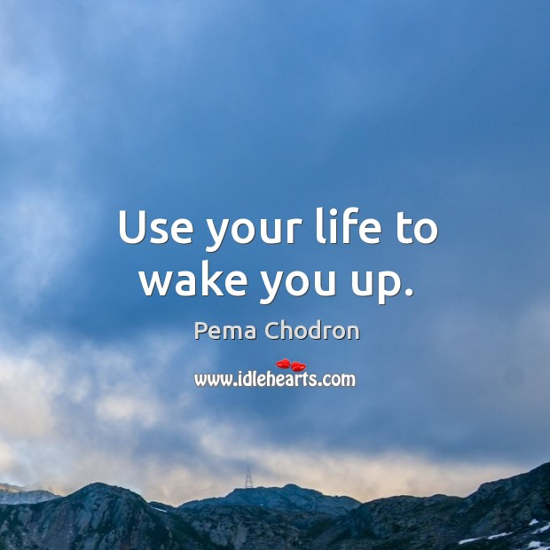 Use your life to wake you up. Image