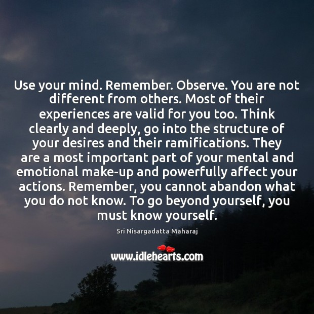 Use your mind. Remember. Observe. You are not different from others. Most Sri Nisargadatta Maharaj Picture Quote