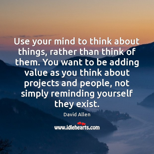 Use your mind to think about things, rather than think of them. David Allen Picture Quote