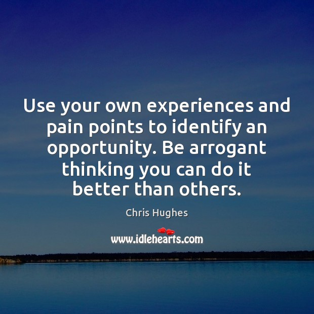 Use your own experiences and pain points to identify an opportunity. Be Chris Hughes Picture Quote