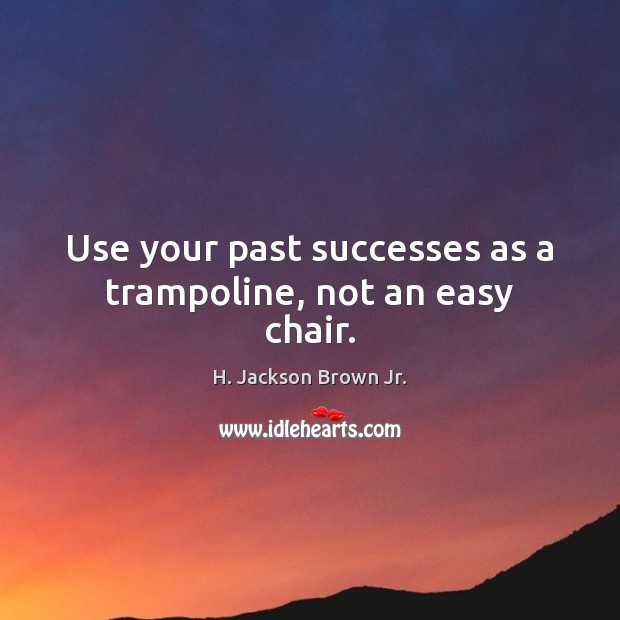 Use your past successes as a trampoline, not an easy chair. Image