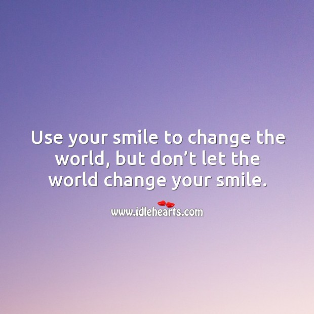 Image about Use your smile to change the world, but don't let the world change your smile.