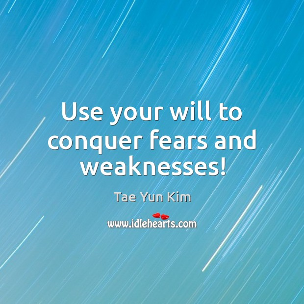 Use your will to conquer fears and weaknesses! Tae Yun Kim Picture Quote