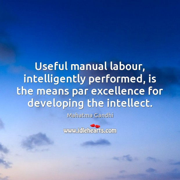 Useful manual labour, intelligently performed, is the means par excellence for developing Image
