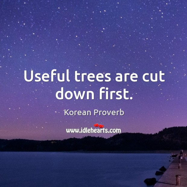Useful trees are cut down first. Korean Proverbs Image