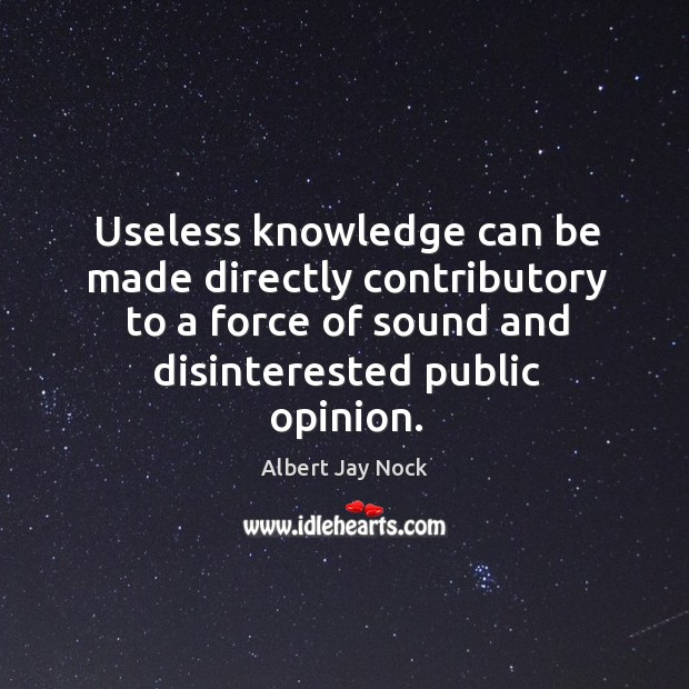 Useless knowledge can be made directly contributory to a force of sound and disinterested public opinion. Image