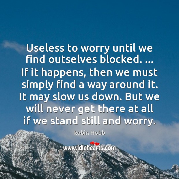 Useless to worry until we find outselves blocked. … If it happens, then Robin Hobb Picture Quote