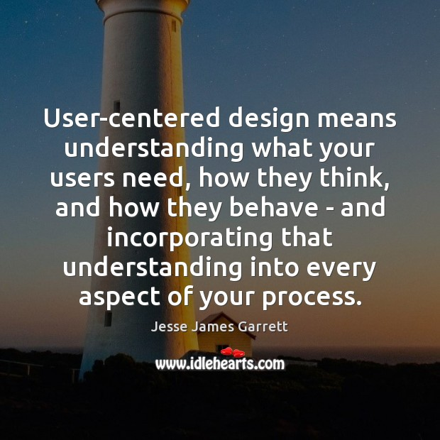 User-centered design means understanding what your users need, how they think, and Jesse James Garrett Picture Quote