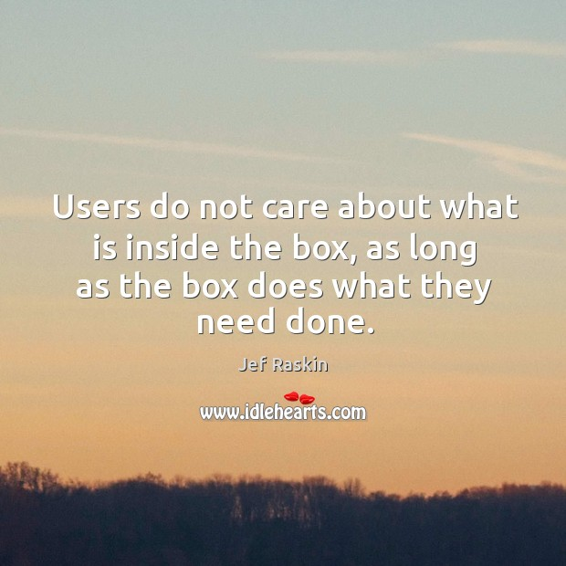 Users do not care about what is inside the box, as long as the box does what they need done. Image