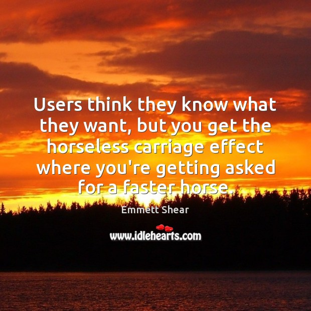 Users think they know what they want, but you get the horseless Emmett Shear Picture Quote