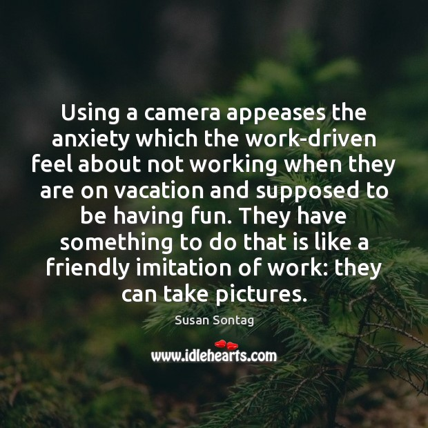 Using a camera appeases the anxiety which the work-driven feel about not Image