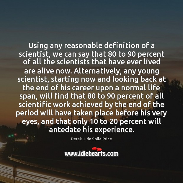Using any reasonable definition of a scientist, we can say that 80 to 90 Image