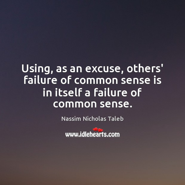 Using, as an excuse, others' failure of common sense is in itself Nassim Nicholas Taleb Picture Quote