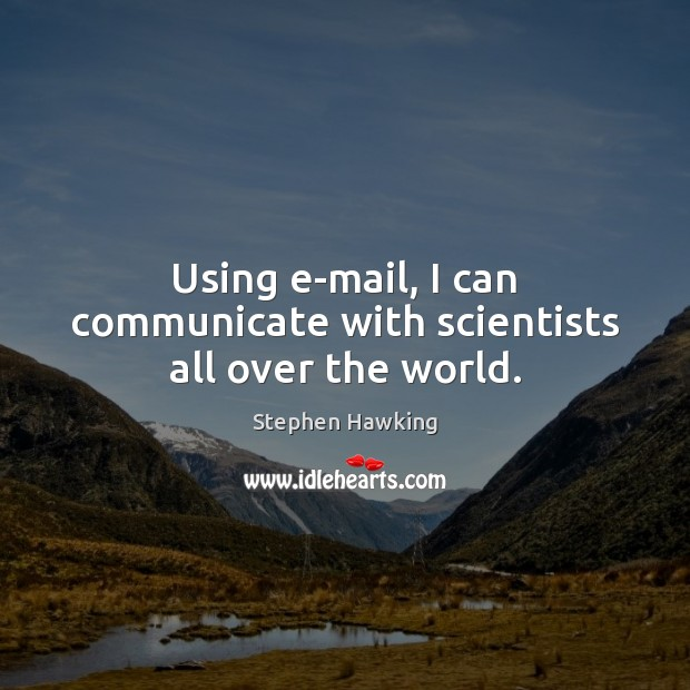 Using e-mail, I can communicate with scientists all over the world. Communication Quotes Image