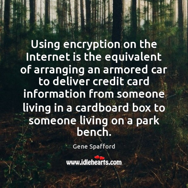 Using encryption on the Internet is the equivalent of arranging an armored Gene Spafford Picture Quote