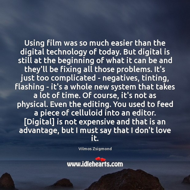 Using film was so much easier than the digital technology of today. Vilmos Zsigmond Picture Quote