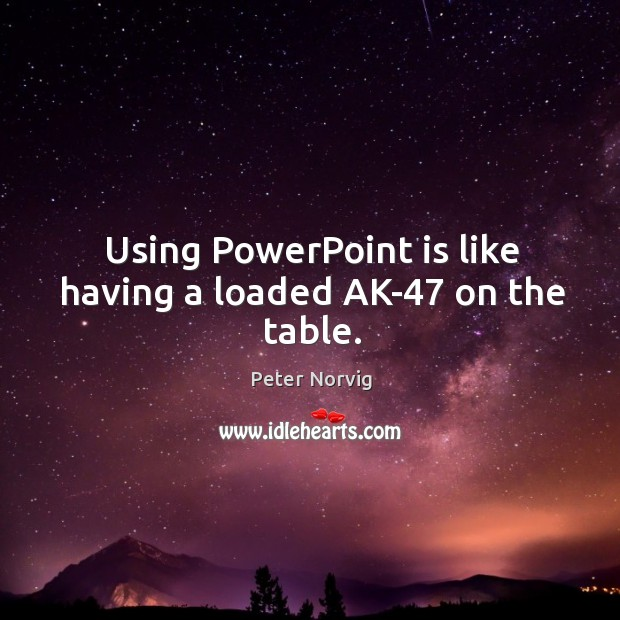 Using PowerPoint is like having a loaded AK-47 on the table. Image